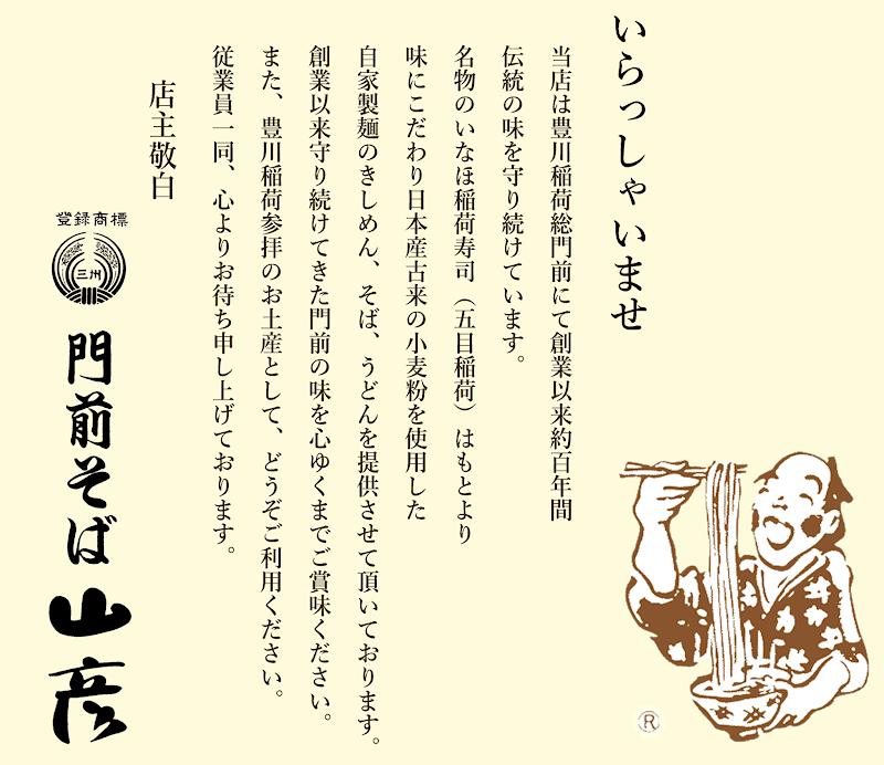 いらっしゃいませ。当店は豊川稲荷総門前にて創業以来約百年間、伝統の味を守り続けています。名物のいなほ稲荷寿司(五目稲荷)はもとより、味にこだわり日本産古来の小麦粉を使用した自家製麺のきしめん、そば、うどんを提供させて頂いております。創業以来守り続けてきた門前の味を心ゆくまでご賞味ください。また、豊川稲荷参拝のお土産として、どうぞご利用ください。従業員一同、心よりお待ち申し上げております。店主敬白